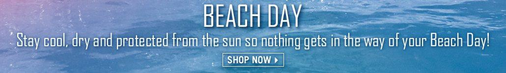 Beach Day - Stay cool, dry and protected from the sun so nothing gets in the way of your Beach Day! Shop Now
