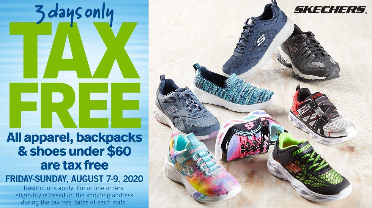 3 Days Only - Tax Free - All apparel, backpacks & shoes under $60 are tax free - Friday-Sunday, August 7-9, 2020 - Restrictions apply. For online orders, eligibility is based on the shipping address during the tax free dates of each state. Shop Skechers