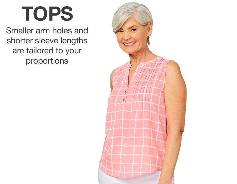 Tops - Smaller arm holes and shorter sleeve lengths are tailored to your porportions