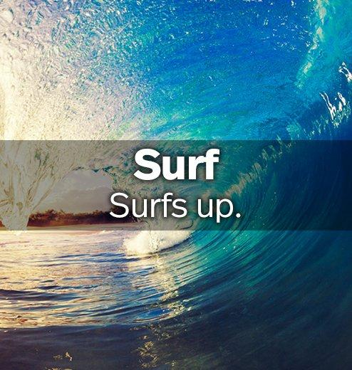 Surf - Surfs up.
